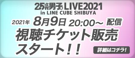 2.5次元男子。LIVE in LINE CUBE SHIBUYA<br>8/9(月・祝) 20:00〜配信決定!!